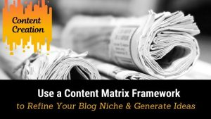 Use a Content Matrix Framework to Refine Your blog Niche