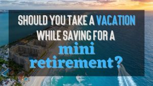 Should You Take a Vacation While Saving for a Mini Retirement FI